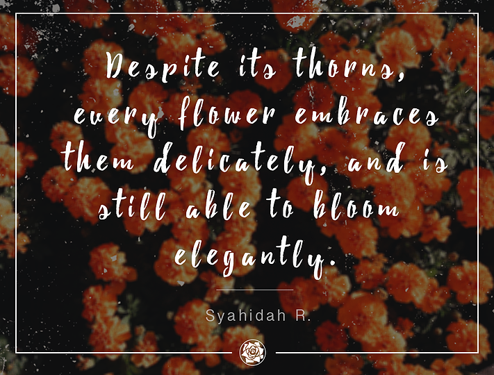 """Despite its thorns, every flower embraces them delicately, and is still able to bloom elegantly."" – Syahidah R."