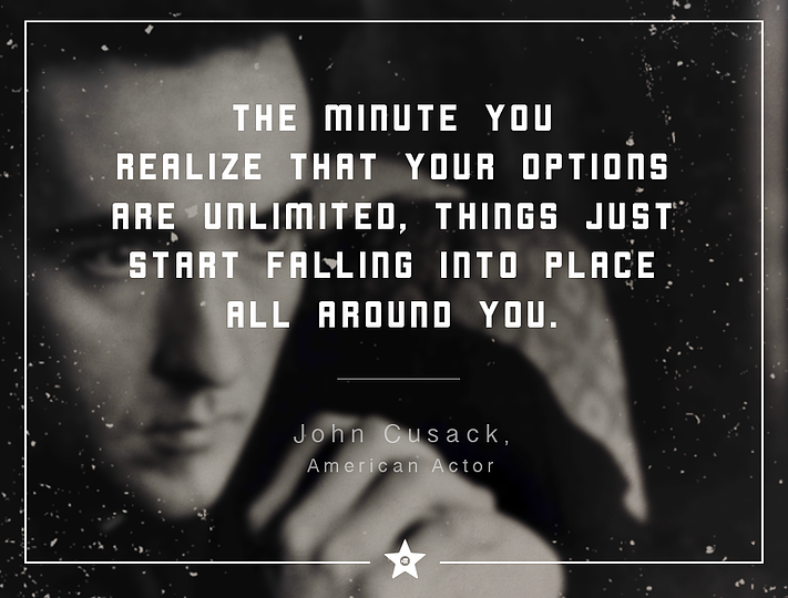 """…The minute you realize that your options are unlimited, things just start falling into place all around you.""  – John Cusack"