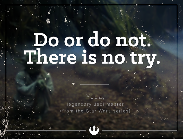 """Do or do not. There is no try."" - Yoda,"