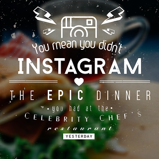 """You mean you didn't Instagram the epic dinner you had at that celebrity chef's restaurant yesterday?"""