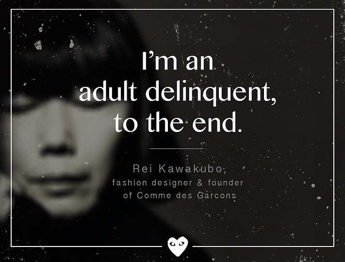 """I'm an adult delinquent, to the end.""  – Rei Kawakubo"