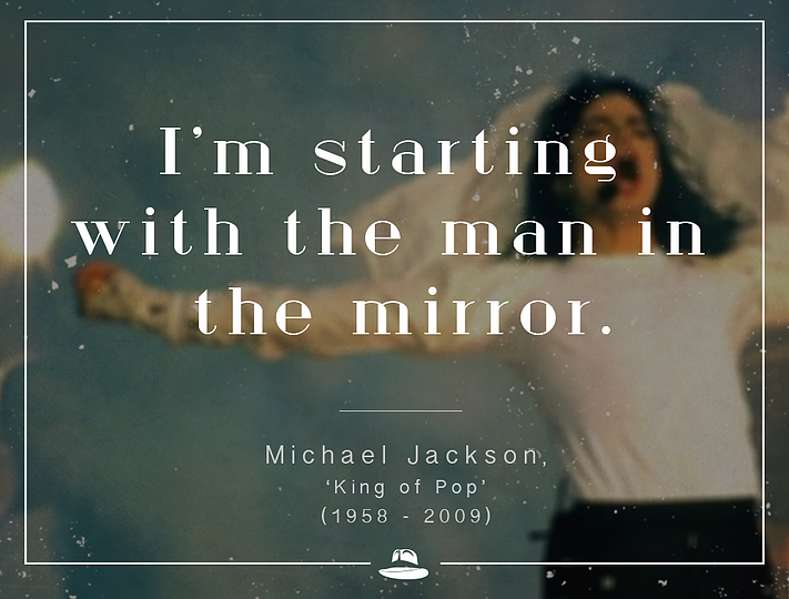 """I'm starting with the man in the mirror."" - Michael Jackson"