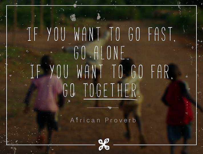 """If you want to go fast, go alone. If you want to go far, go together.""  – African proverb"