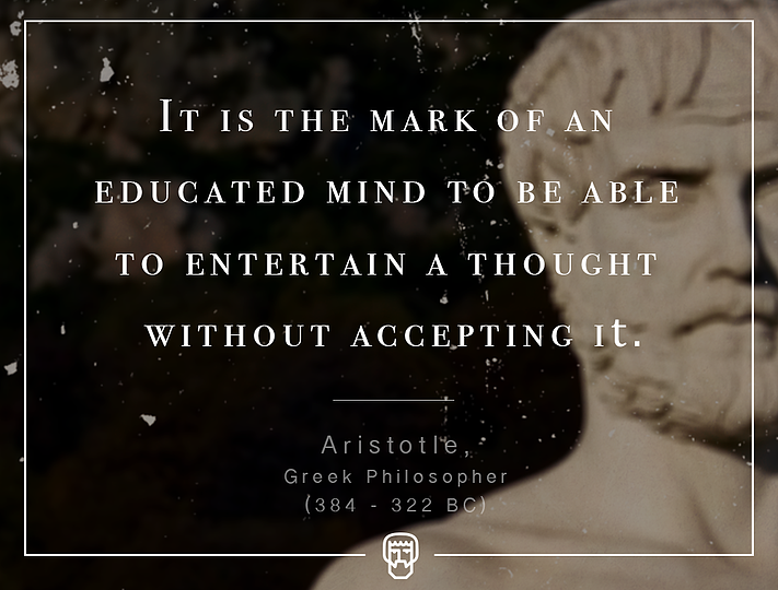 """It is the mark of an educated mind to be able to entertain a thought without accepting it."" – Aristotle"
