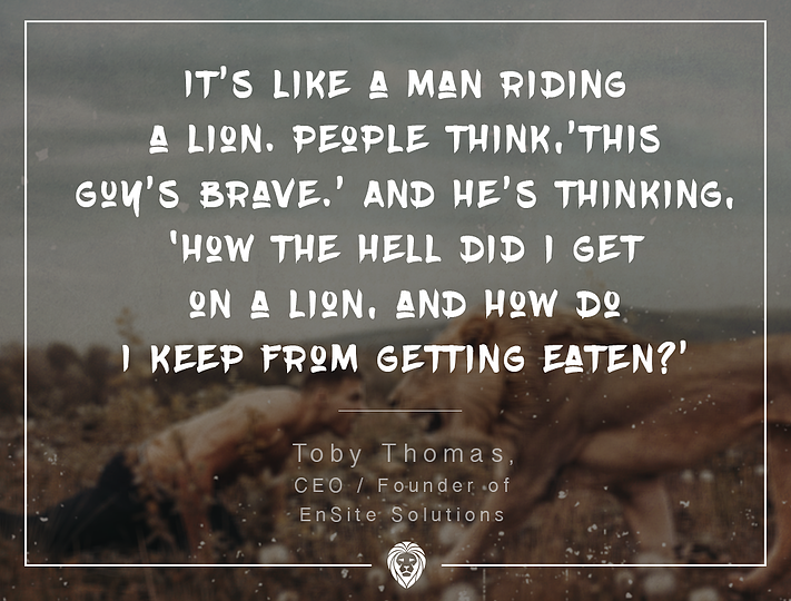 """It's like a man riding a lion. People think, 'This guy's brave.' And he's thinking, 'How the hell did I get on a lion, and how do I keep from getting eaten?"" - Toby Thomas"
